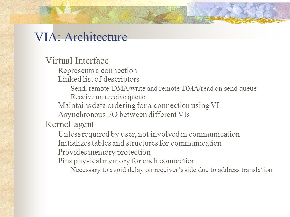 VIA: Architecture Virtual Interface Represents a connection Linked list of descriptors Send, remote-DMA/write and remote-DMA/read on send queue Receive on receive queue Maintains data ordering for a connection using VI Asynchronous I/O between different VIs Kernel agent Unless required by user, not involved in communication Initializes tables and structures for communication Provides memory protection Pins physical memory for each connection.