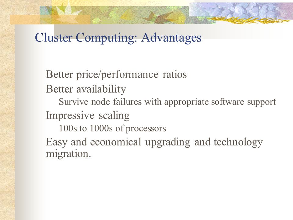 Cluster Computing: Communication Parallel computation is communication intensive Dominant contributors for message latency Large messages: Bandwidth Small messages: Software Overhead Cluster communication: small messages Software overhead on traditional networks due to: Multiple data copies through protocol layers OS interrupts and context switching.