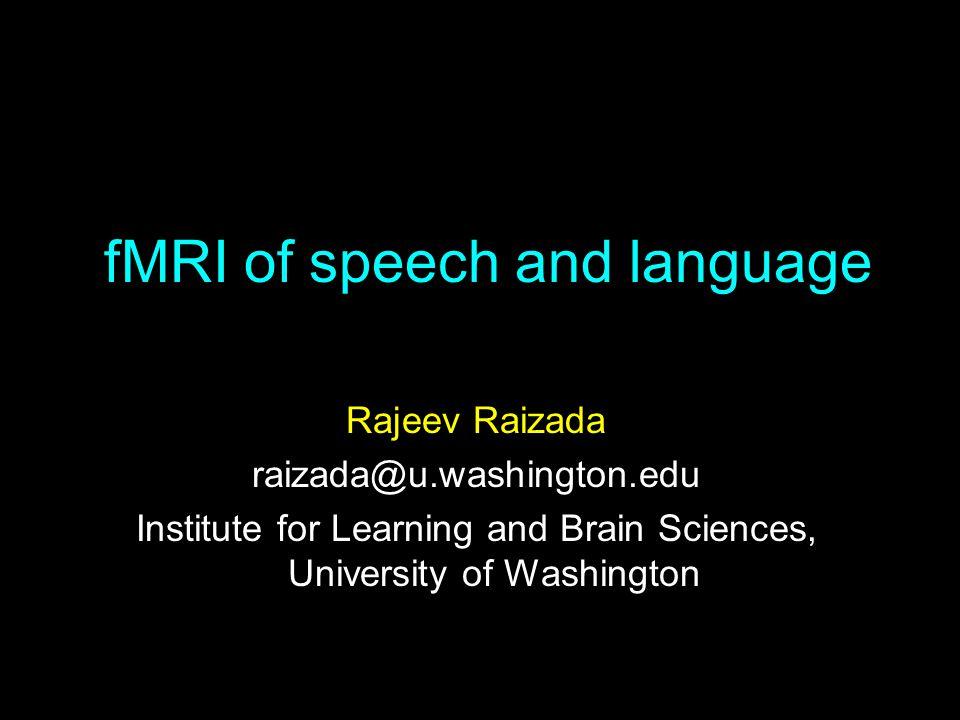 fMRI of speech and language Rajeev Raizada raizada@u.washington.edu Institute for Learning and Brain Sciences, University of Washington