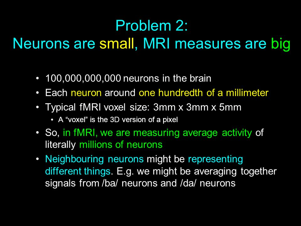 Problem 2: Neurons are small, MRI measures are big 100,000,000,000 neurons in the brain Each neuron around one hundredth of a millimeter Typical fMRI