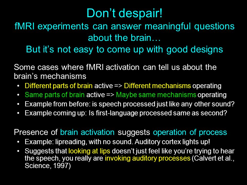 Don't despair! fMRI experiments can answer meaningful questions about the brain… But it's not easy to come up with good designs Some cases where fMRI