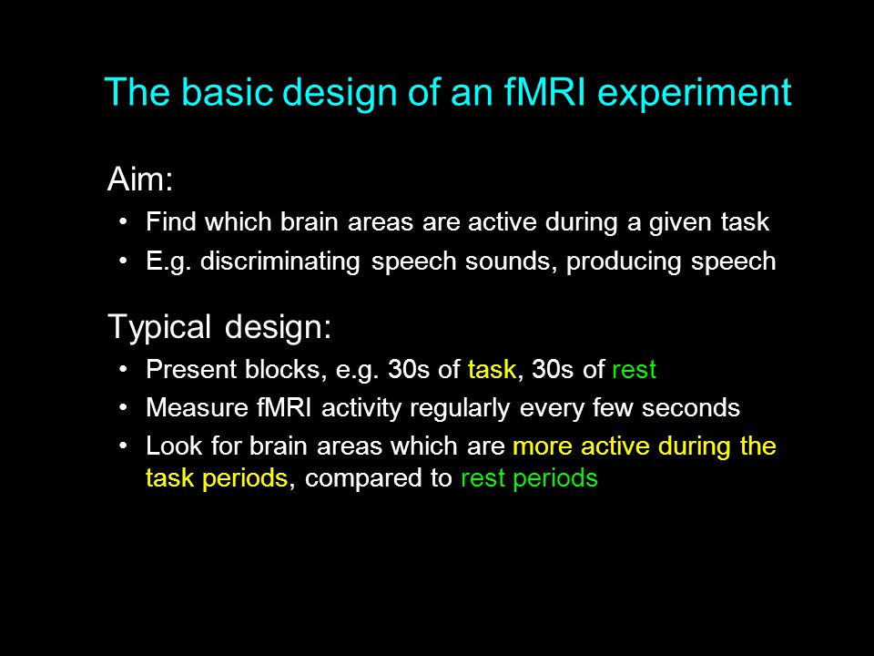 The basic design of an fMRI experiment Aim: Find which brain areas are active during a given task E.g. discriminating speech sounds, producing speech