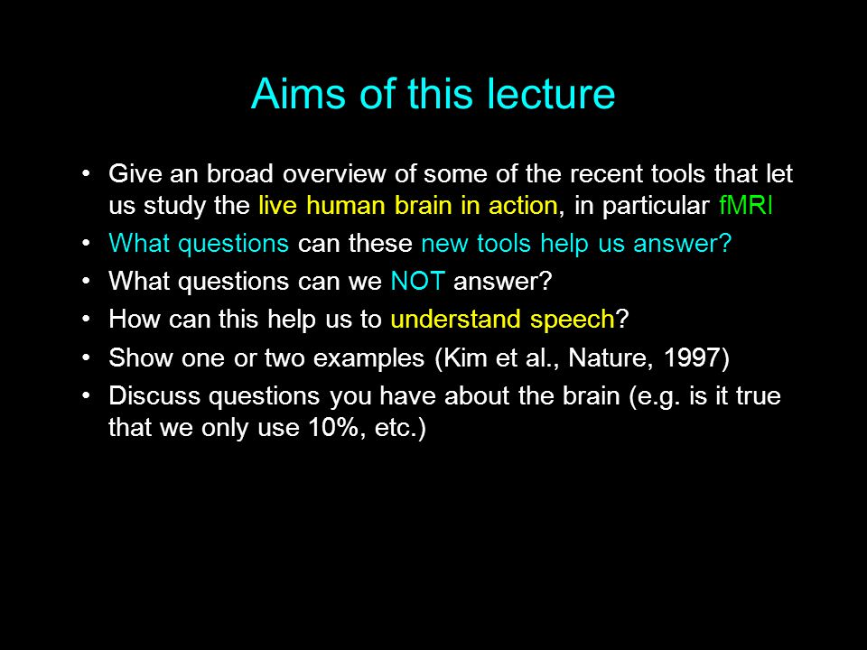 Aims of this lecture Give an broad overview of some of the recent tools that let us study the live human brain in action, in particular fMRI What ques
