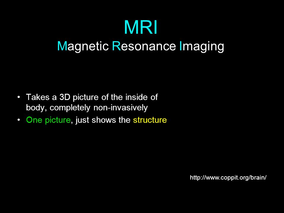MRI Magnetic Resonance Imaging Takes a 3D picture of the inside of body, completely non-invasively One picture, just shows the structure http://www.co