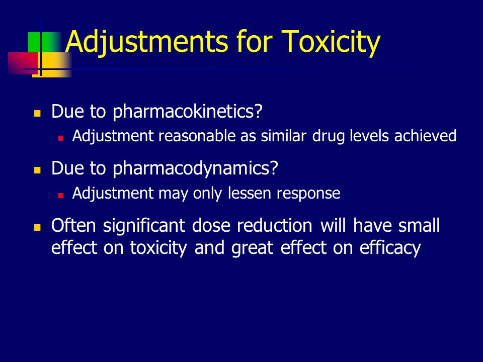 Adjustments for Toxicity Due to pharmacokinetics.