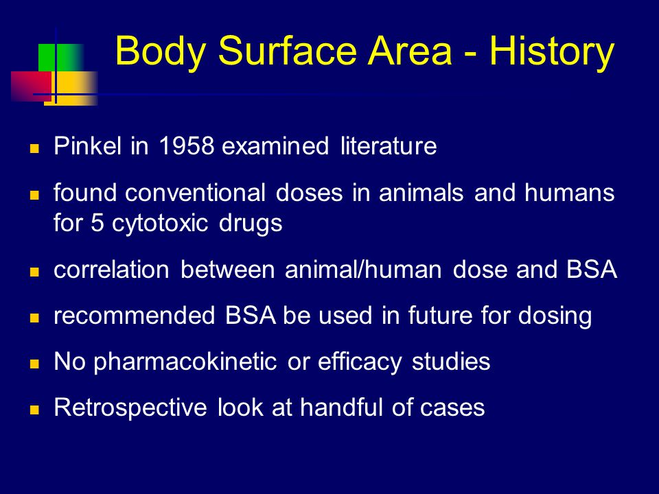 Body Surface Area - History Pinkel in 1958 examined literature found conventional doses in animals and humans for 5 cytotoxic drugs correlation between animal/human dose and BSA recommended BSA be used in future for dosing No pharmacokinetic or efficacy studies Retrospective look at handful of cases
