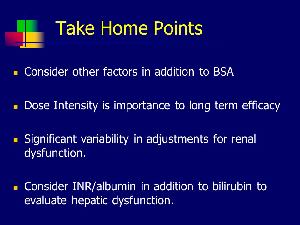 Take Home Points Consider other factors in addition to BSA Dose Intensity is importance to long term efficacy Significant variability in adjustments for renal dysfunction.