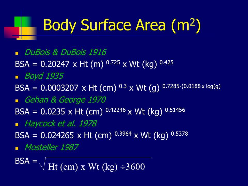 Body Surface Area (m 2 ) DuBois & DuBois 1916 BSA = 0.20247 x Ht (m) 0.725 x Wt (kg) 0.425 Boyd 1935 BSA = 0.0003207 x Ht (cm) 0.3 x Wt (g) 0.7285-(0.0188 x log(g) Gehan & George 1970 BSA = 0.0235 x Ht (cm) 0.42246 x Wt (kg) 0.51456 Haycock et al.