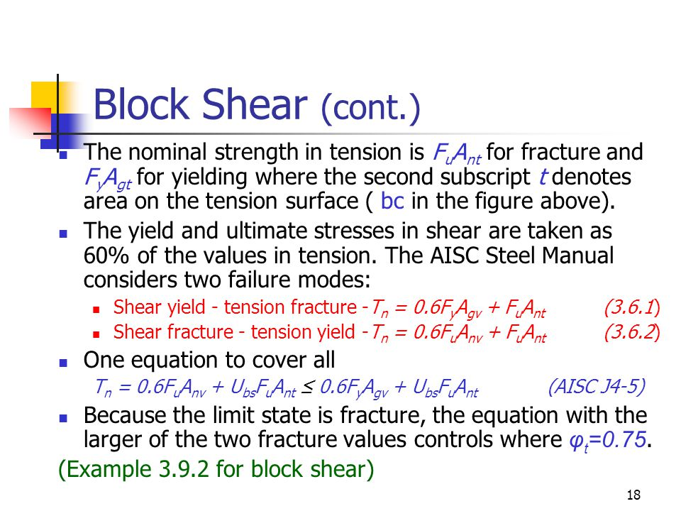 18 Block Shear (cont.) The nominal strength in tension is F u A nt for fracture and F y A gt for yielding where the second subscript t denotes area on