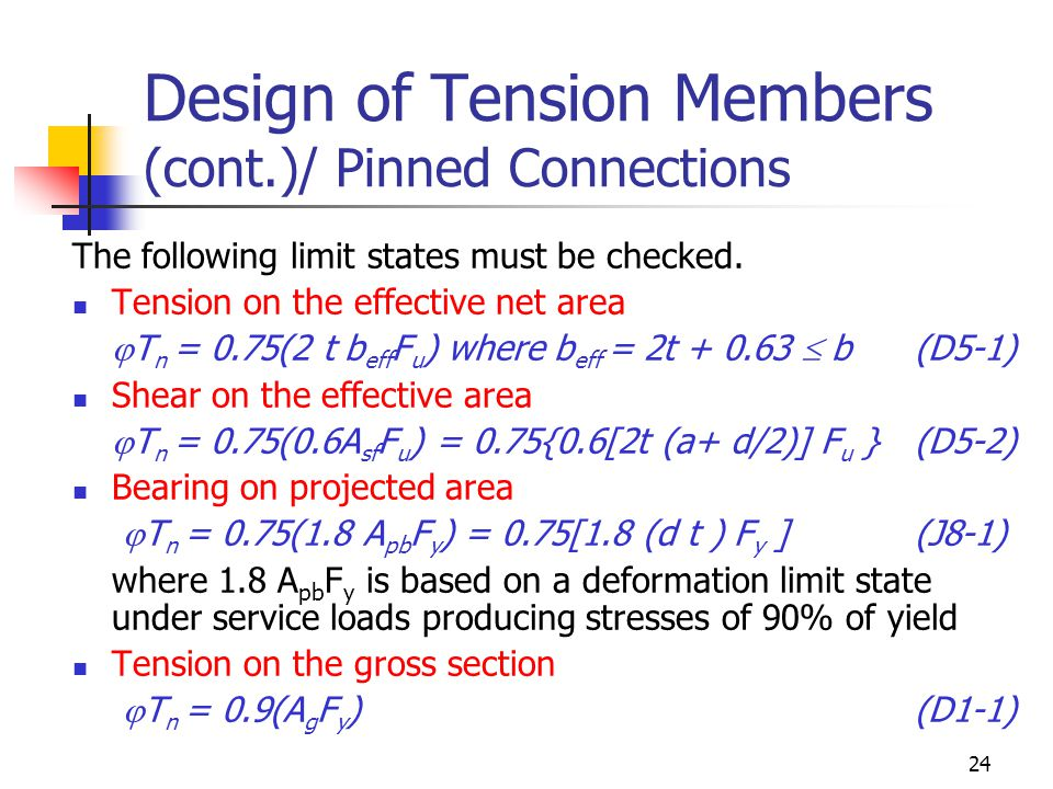 24 Design of Tension Members (cont.)/ Pinned Connections The following limit states must be checked. Tension on the effective net area  T n = 0.75(2