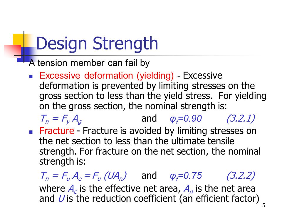 5 Design Strength A tension member can fail by Excessive deformation (yielding) - Excessive deformation is prevented by limiting stresses on the gross