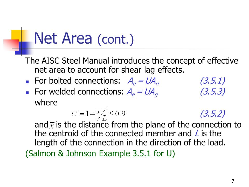 7 Net Area (cont.) The AISC Steel Manual introduces the concept of effective net area to account for shear lag effects. For bolted connections: A e =