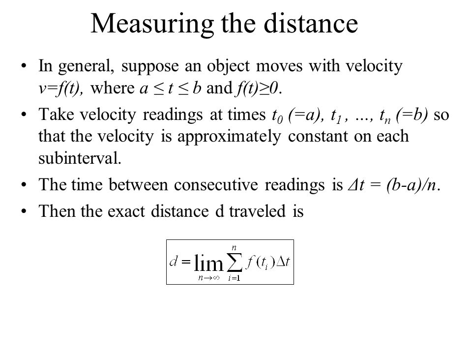 Measuring the distance In general, suppose an object moves with velocity v=f(t), where a ≤ t ≤ b and f(t)≥0. Take velocity readings at times t 0 (=a),