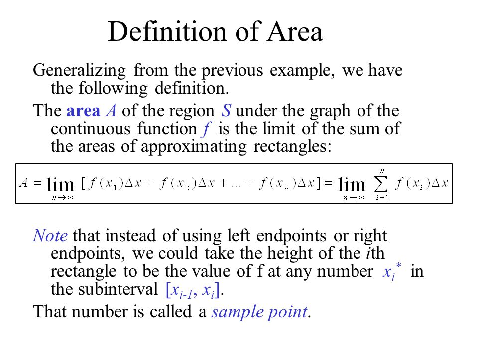 Definition of Area Generalizing from the previous example, we have the following definition. The area A of the region S under the graph of the continu