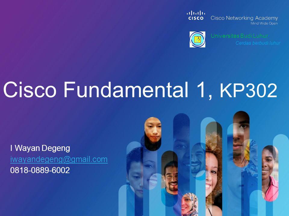 I Wayan Degeng iwayandegeng@gmail.com 0818-0889-6002 Cisco Fundamental 1, KP302 Universitas Budi Luhur Cerdas berbudi luhur