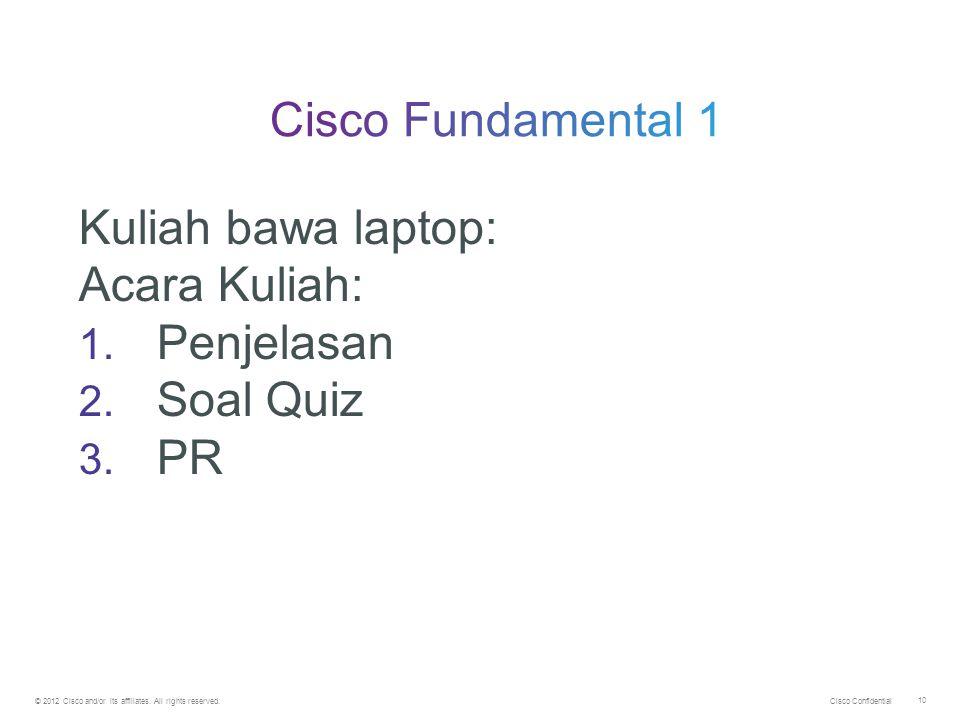 © 2012 Cisco and/or its affiliates. All rights reserved. 10 Kuliah bawa laptop: Acara Kuliah: 1. Penjelasan 2. Soal Quiz 3. PR