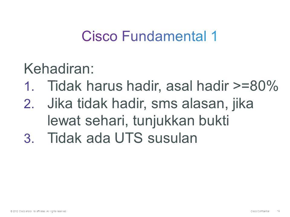 Cisco Confidential © 2012 Cisco and/or its affiliates. All rights reserved. 12 Kehadiran: 1. Tidak harus hadir, asal hadir >=80% 2. Jika tidak hadir,