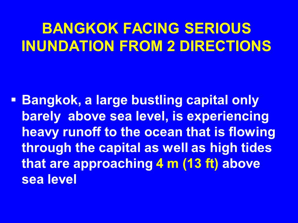 BANGKOK FACING SERIOUS INUNDATION FROM 2 DIRECTIONS  Bangkok, a large bustling capital only barely above sea level, is experiencing heavy runoff to t