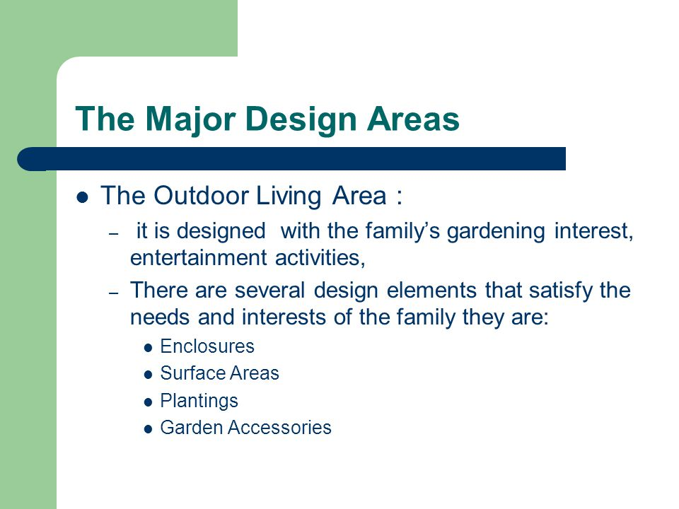 The Major Design Areas The Outdoor Living Area : – it is designed with the family's gardening interest, entertainment activities, – There are several design elements that satisfy the needs and interests of the family they are: Enclosures Surface Areas Plantings Garden Accessories