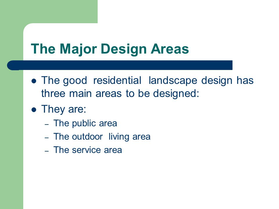 The Major Design Areas The good residential landscape design has three main areas to be designed: They are: – The public area – The outdoor living area – The service area