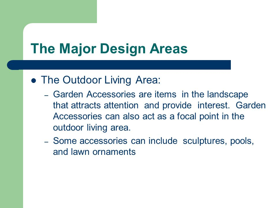 The Major Design Areas The Outdoor Living Area: – Garden Accessories are items in the landscape that attracts attention and provide interest.
