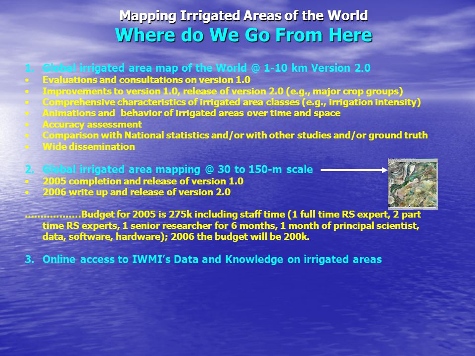 Mapping Irrigated Areas of the World Where do We Go From Here 1.Global irrigated area map of the World @ 1-10 km Version 2.0 Evaluations and consultations on version 1.0 Improvements to version 1.0, release of version 2.0 (e.g., major crop groups) Comprehensive characteristics of irrigated area classes (e.g., irrigation intensity) Animations and behavior of irrigated areas over time and space Accuracy assessment Comparison with National statistics and/or with other studies and/or ground truth Wide dissemination 2.