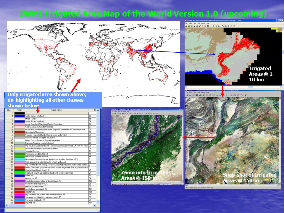 IWMI Irrigated Area Map of the World Version 1.0 (upcoming) Only irrigated area shown above; de-highlighting all other classes shown below Irrigated Areas @ 1- 10 km Snap-shot of Irrigated Areas @ 150-m Zoom into Irrigated Areas @ 150-m