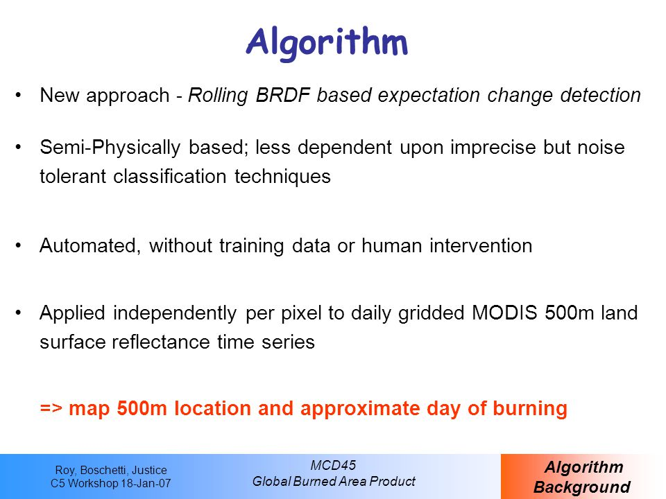 Roy, Boschetti, Justice C5 Workshop 18-Jan-07 MCD45 Global Burned Area Product A closer look at the monthly product… Tile h17 v06 2000306 (November 2000) MCD45A1 Data Structure SDS Burndate 205 251 500m Burnt Areas1km Active Fires