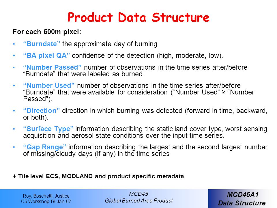Roy, Boschetti, Justice C5 Workshop 18-Jan-07 MCD45 Global Burned Area Product Product Data Structure For each 500m pixel: Burndate the approximate day of burning BA pixel QA confidence of the detection (high, moderate, low).