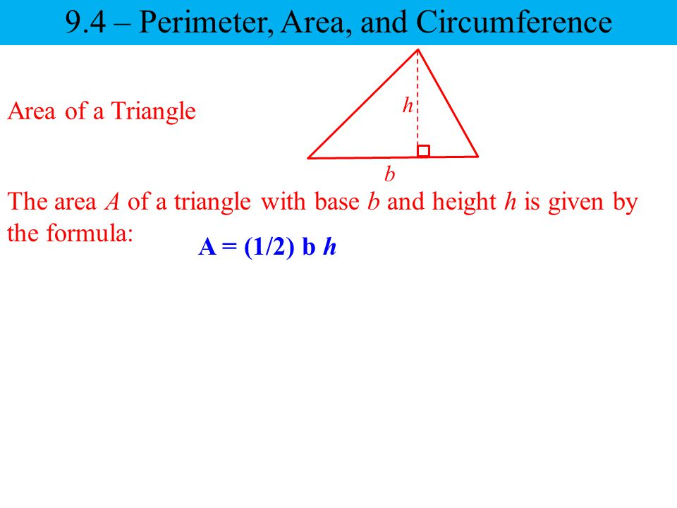 9.4 – Perimeter, Area, and Circumference Area of a Triangle The area A of a triangle with base b and height h is given by the formula: h b A = (1/2) b