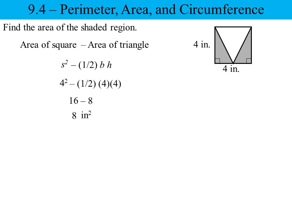 9.4 – Perimeter, Area, and Circumference Find the area of the shaded region. Area of square 4 in. – Area of triangle s2s2 – (1/2) b h 4242 – (1/2) (4)