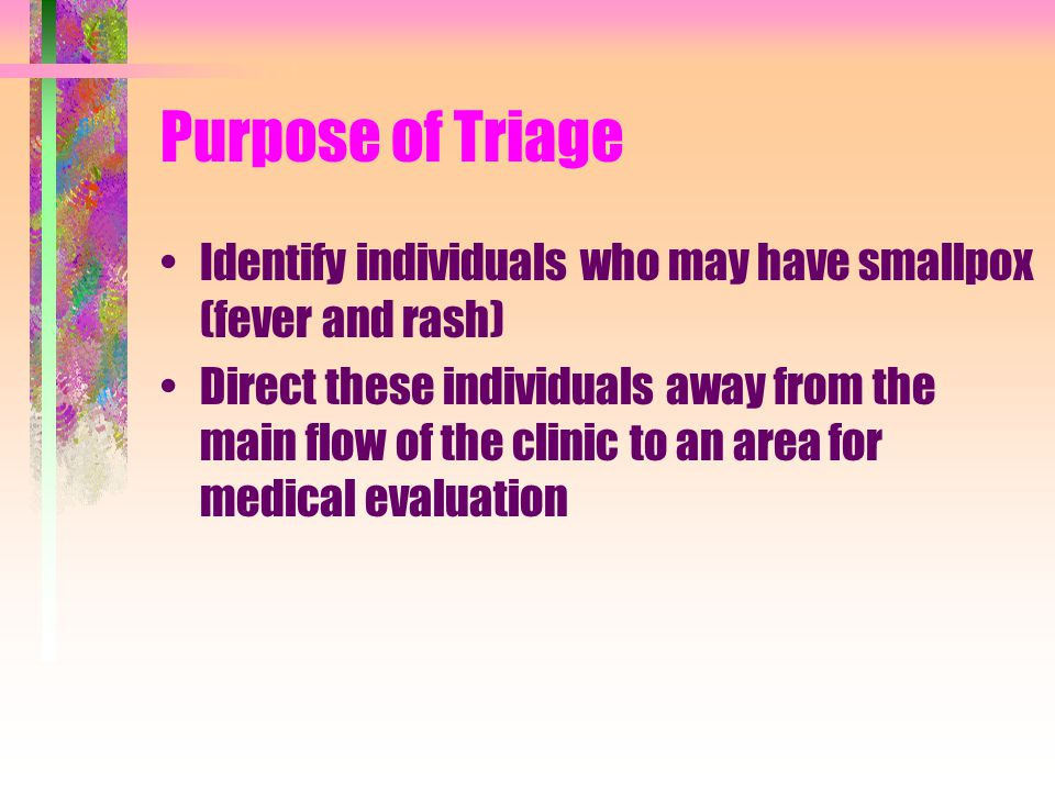 Purpose of Triage Identify individuals who may have smallpox (fever and rash) Direct these individuals away from the main flow of the clinic to an area for medical evaluation