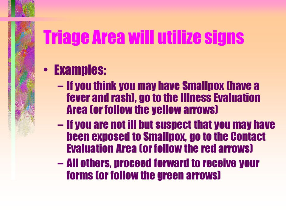 Triage Area will utilize signs Examples: –If you think you may have Smallpox (have a fever and rash), go to the Illness Evaluation Area (or follow the yellow arrows) –If you are not ill but suspect that you may have been exposed to Smallpox, go to the Contact Evaluation Area (or follow the red arrows) –All others, proceed forward to receive your forms (or follow the green arrows)