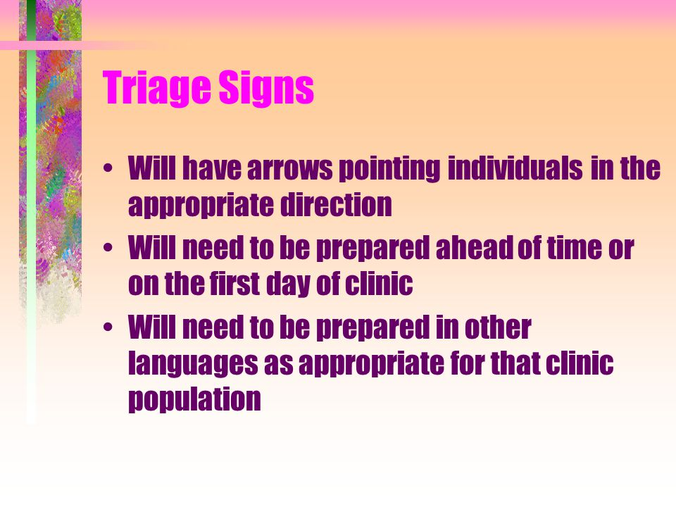 Triage Staff Direct persons to read the signs as they enter the clinic Assist persons having difficulty reading the signs (non-English speaking, low literacy) –Direct those persons to the appropriate place in the Forms Distribution Area where they can receive assistance, as needed