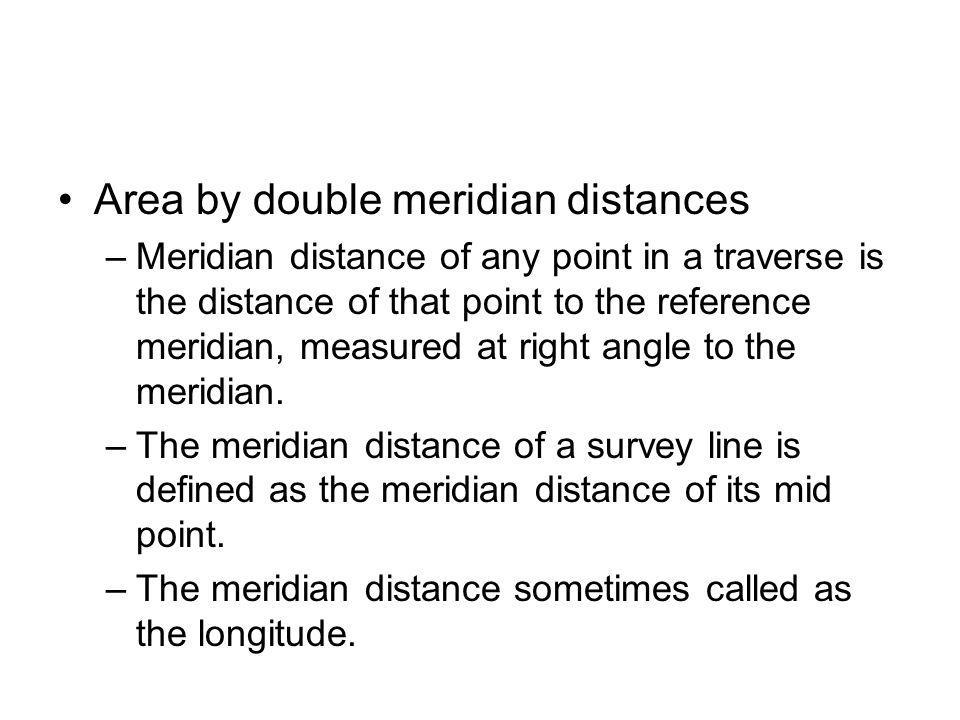Area by double meridian distances –Meridian distance of any point in a traverse is the distance of that point to the reference meridian, measured at r