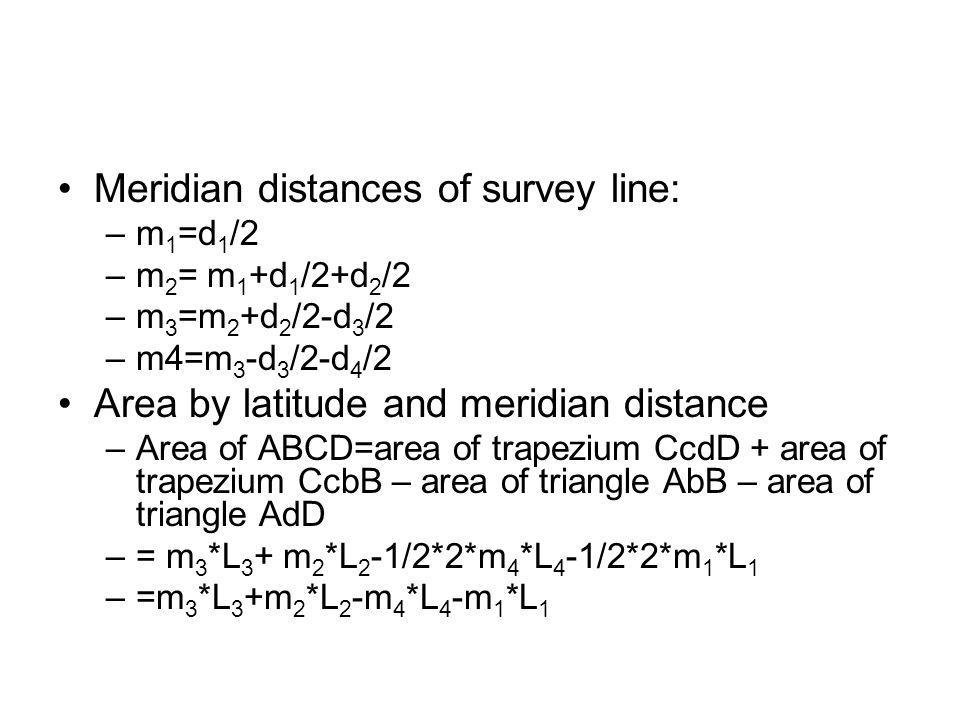 Meridian distances of survey line: –m 1 =d 1 /2 –m 2 = m 1 +d 1 /2+d 2 /2 –m 3 =m 2 +d 2 /2-d 3 /2 –m4=m 3 -d 3 /2-d 4 /2 Area by latitude and meridia