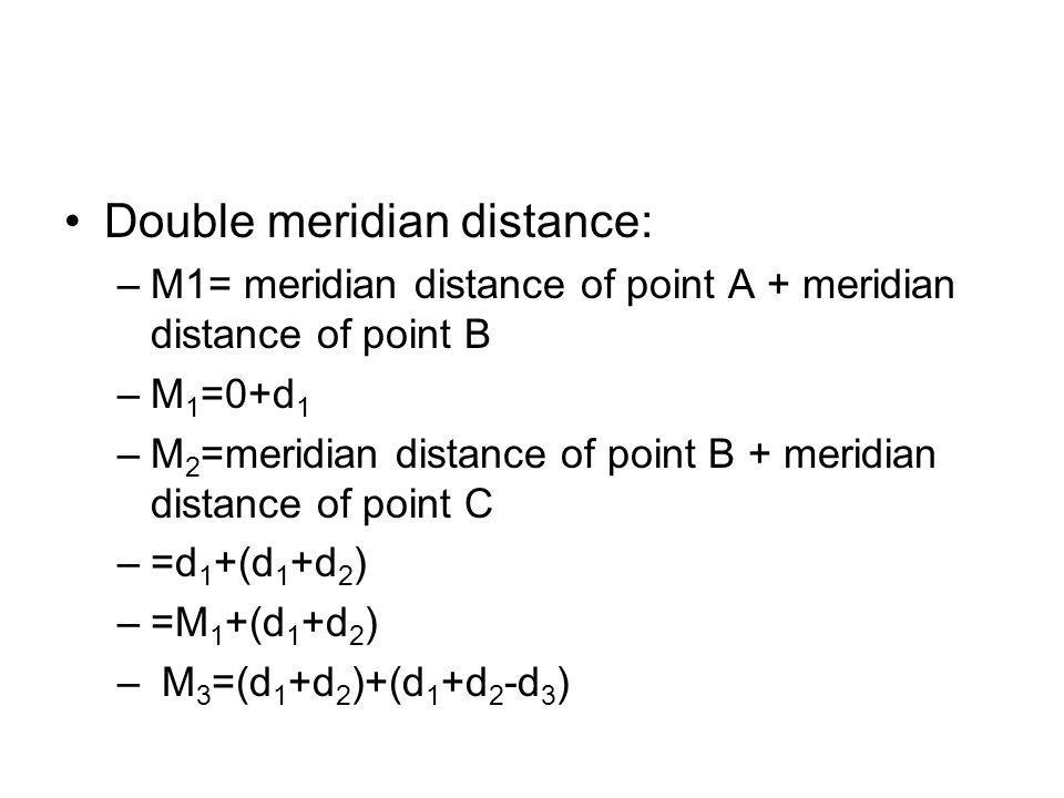 Double meridian distance: –M1= meridian distance of point A + meridian distance of point B –M 1 =0+d 1 –M 2 =meridian distance of point B + meridian d