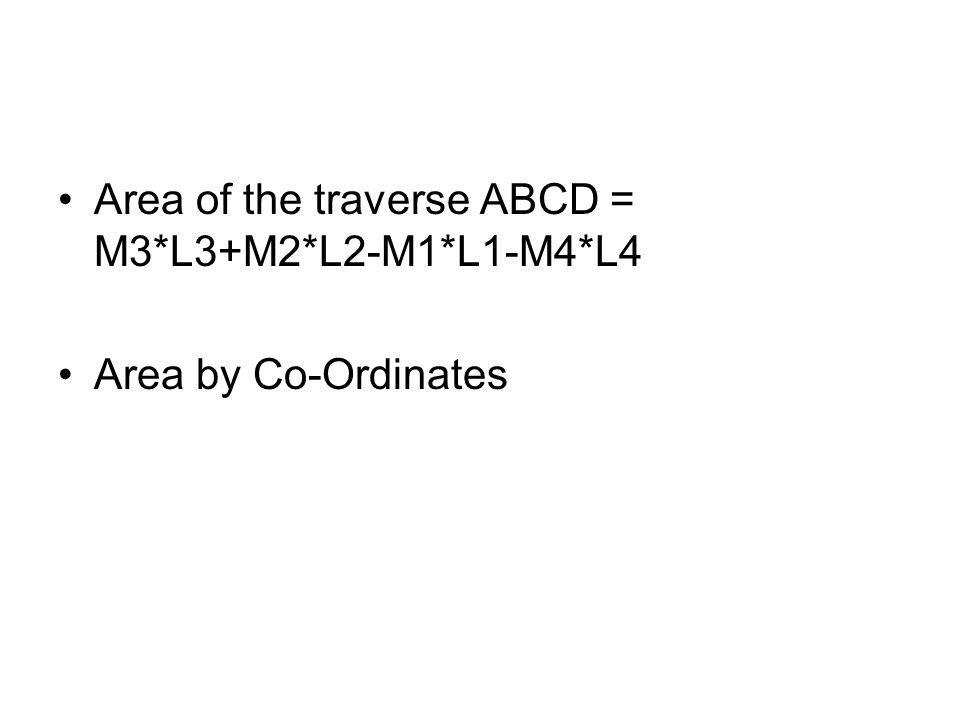 Area of the traverse ABCD = M3*L3+M2*L2-M1*L1-M4*L4 Area by Co-Ordinates
