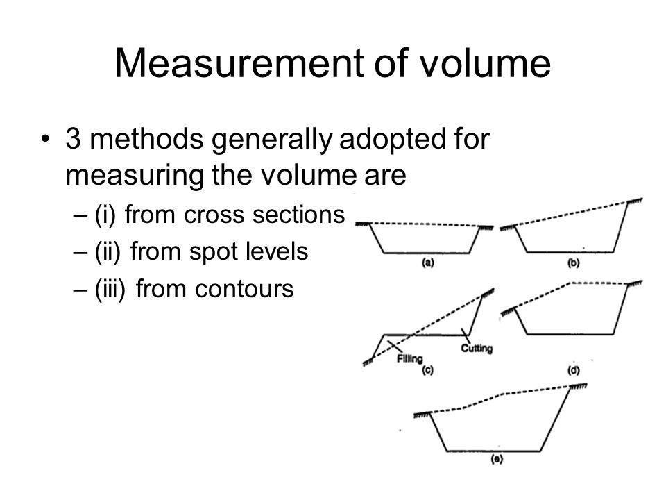 Measurement of volume 3 methods generally adopted for measuring the volume are –(i) from cross sections –(ii) from spot levels –(iii) from contours