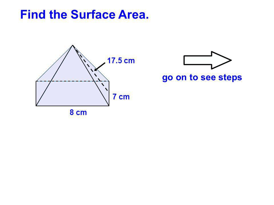 8 cm 7 cm 17.5 cm Find the Surface Area. go on to see steps