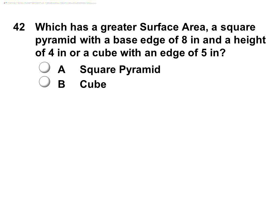 42Which has a greater Surface Area, a square pyramid with a base edge of 8 in and a height of 4 in or a cube with an edge of 5 in? ASquare Pyramid BCu