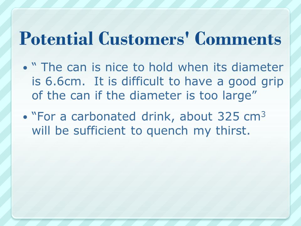 Potential Customers Comments The can is nice to hold when its diameter is 6.6cm.