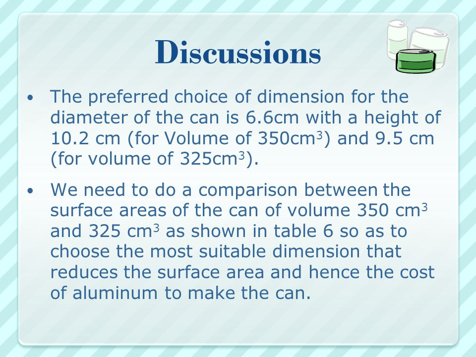 Discussions The preferred choice of dimension for the diameter of the can is 6.6cm with a height of 10.2 cm (for Volume of 350cm 3 ) and 9.5 cm (for volume of 325cm 3 ).