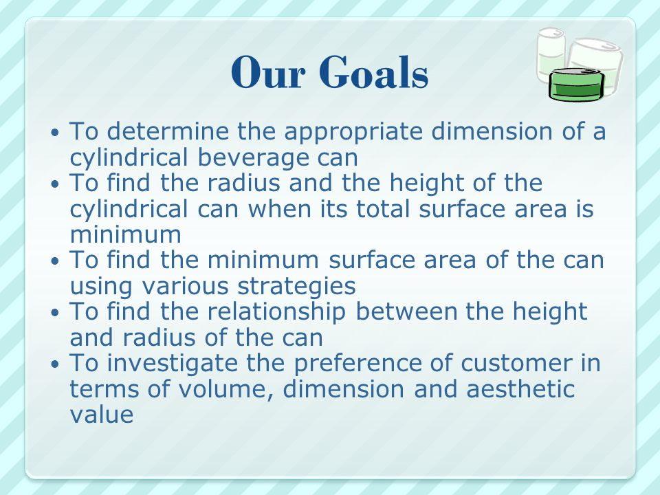 Conclusion After considering customers' perception and needs, cost of production and the rising price of aluminum and theoretical calculation, we decided that the dimensions of the can are as follows:  Volume of can = 325 cm 3  Radius = 6.6 cm  Height =9.5 cm