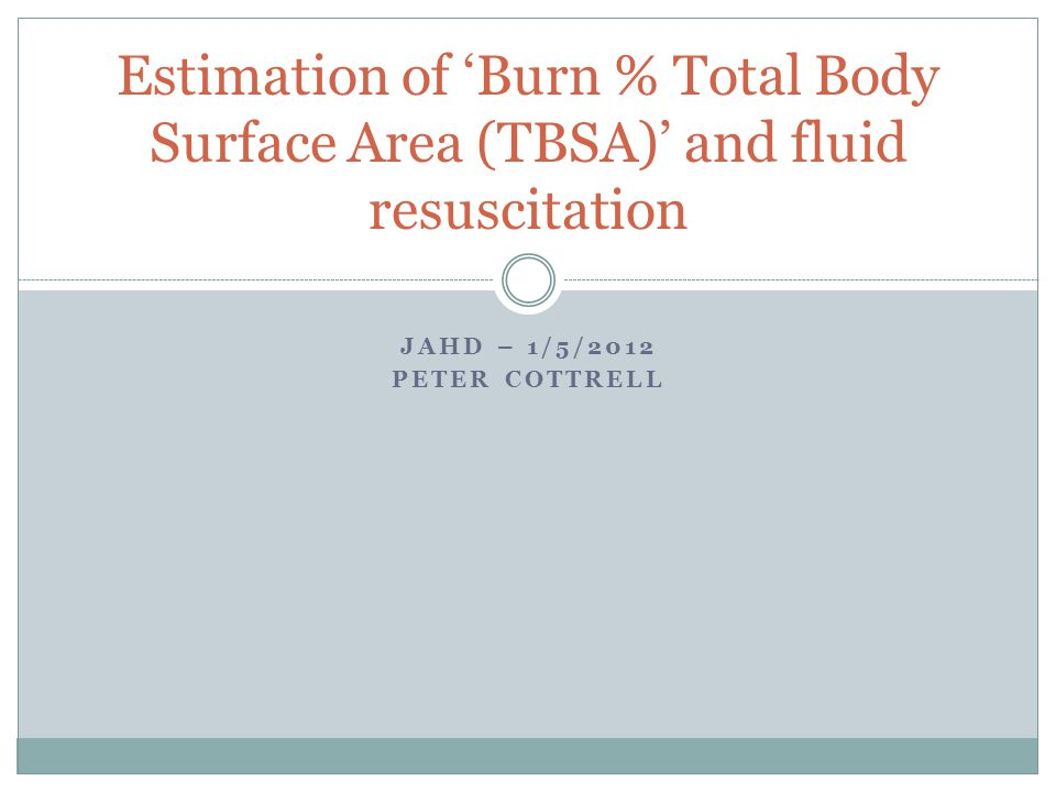 JAHD – 1/5/2012 PETER COTTRELL Estimation of 'Burn % Total Body Surface Area (TBSA)' and fluid resuscitation