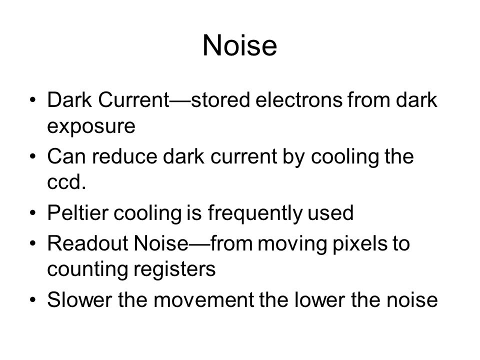Noise Dark Current—stored electrons from dark exposure Can reduce dark current by cooling the ccd.
