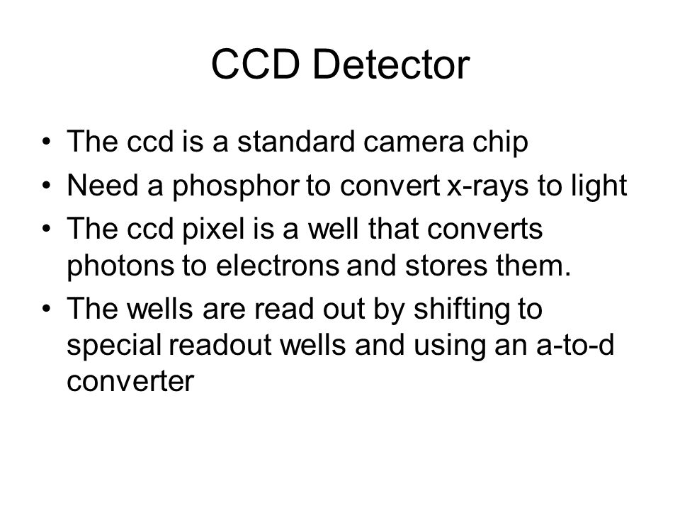 CCD Detector The ccd is a standard camera chip Need a phosphor to convert x-rays to light The ccd pixel is a well that converts photons to electrons a