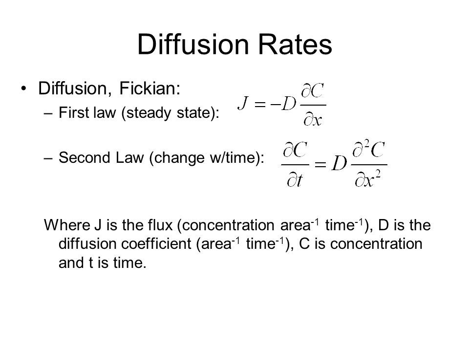 Diffusion Rates Diffusion, Fickian: –First law (steady state): –Second Law (change w/time): Where J is the flux (concentration area -1 time -1 ), D is the diffusion coefficient (area -1 time -1 ), C is concentration and t is time.