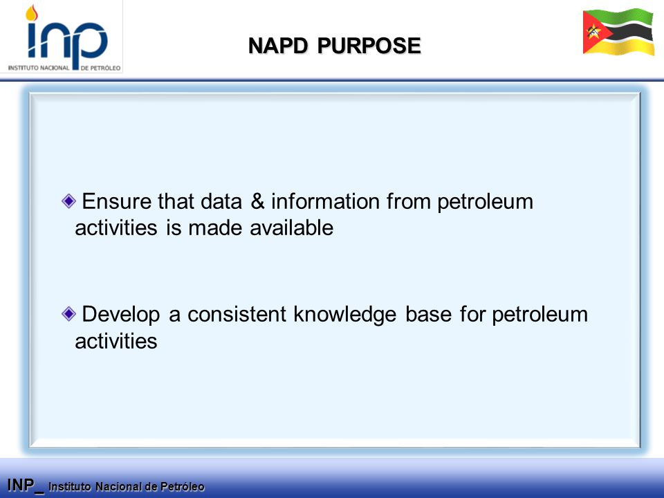 INP_ Instituto Nacional de Petróleo Ensure that data & information from petroleum activities is made available Develop a consistent knowledge base for