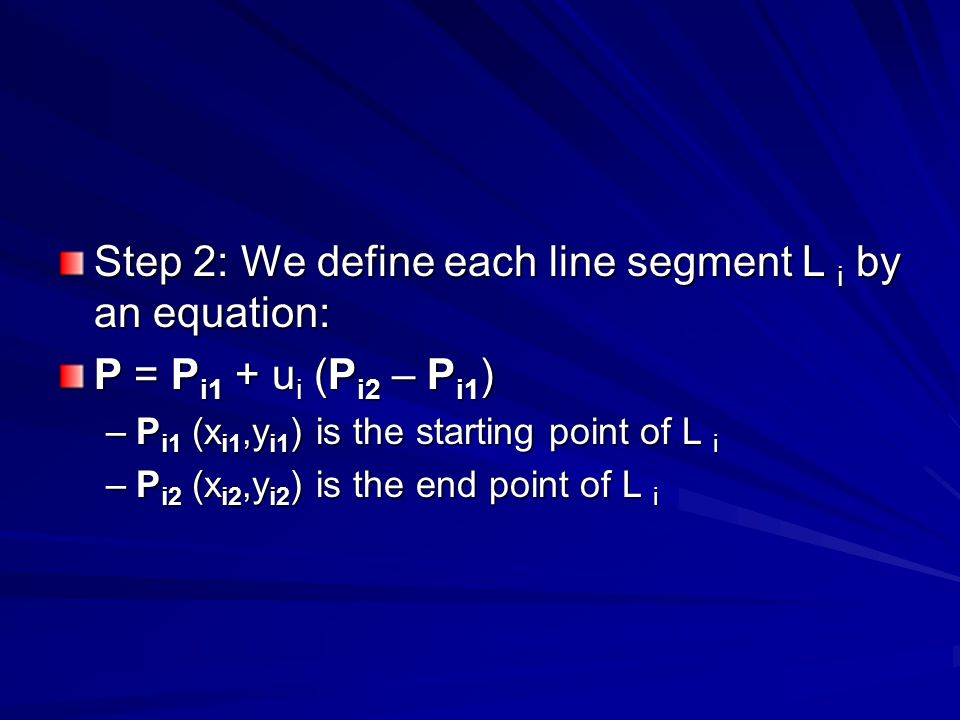 Step 2: We define each line segment L i by an equation: P = P i1 + u i (P i2 – P i1 ) –P i1 (x i1,y i1 ) is the starting point of L i –P i2 (x i2,y i2 ) is the end point of L i